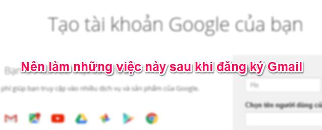 Những việc nên làm sau khi đăng ký tài khoản Gmail
